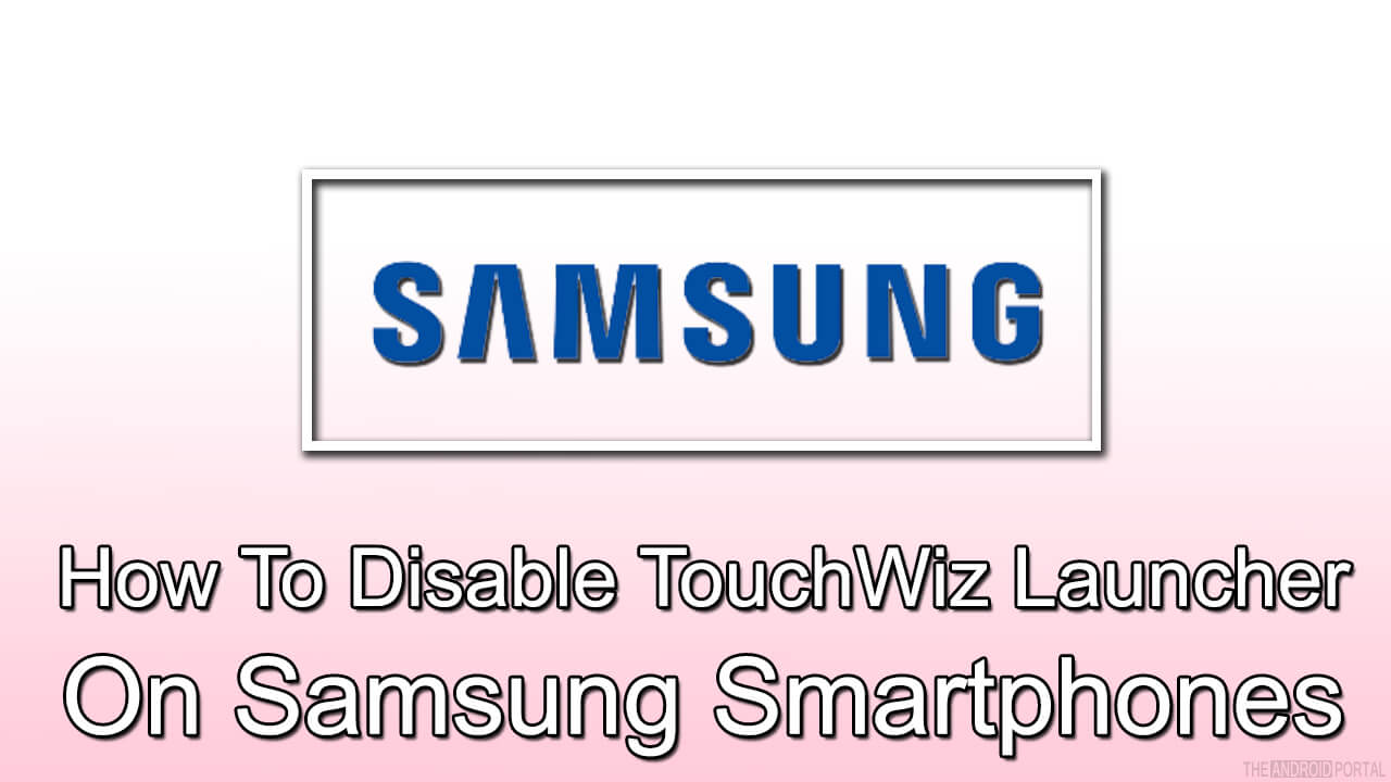 How To Disable TouchWiz Launcher On Samsung Smartphones