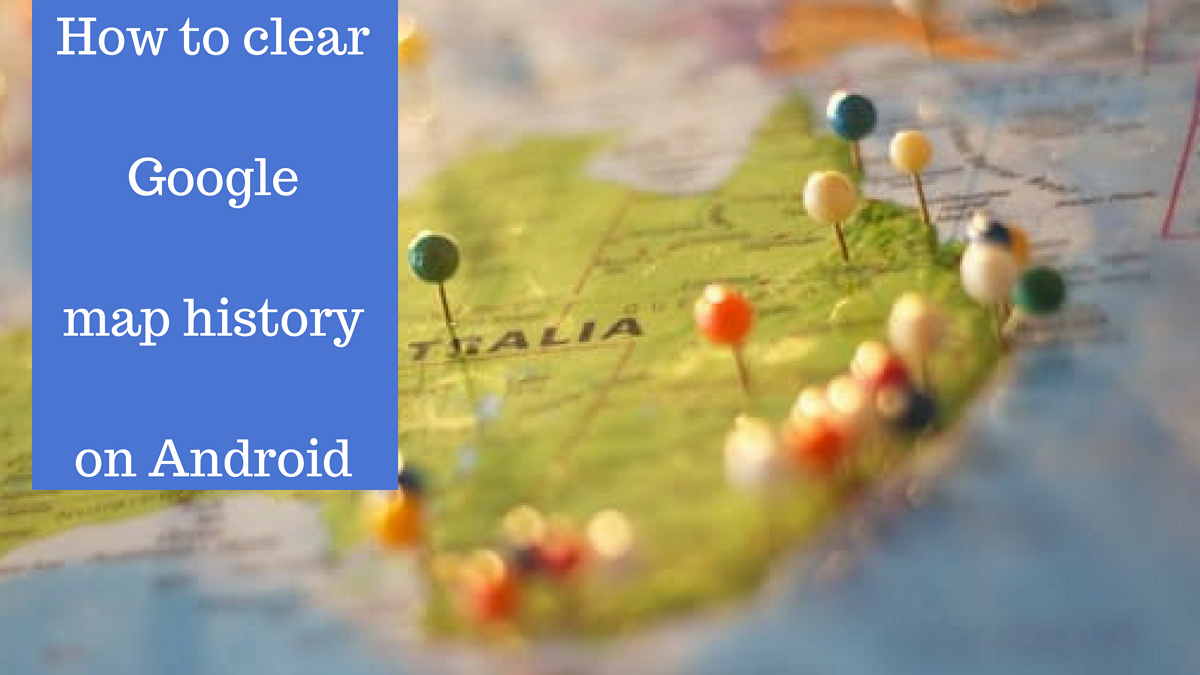 How To Clear Google Maps History On Android Phones Clear Google Maps History on