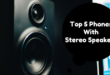 Top 5 Phones With Stereo Speakers