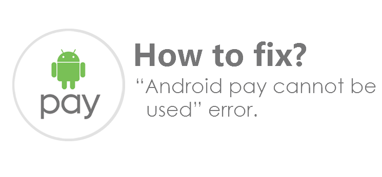 "How to Android Pay cannot be used"" error Here's a fix"