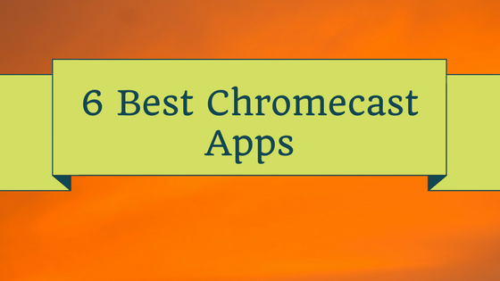 6 Best Chromecast Apps for Android