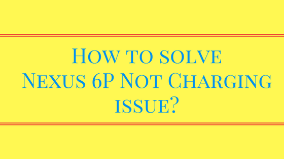 How to Solve Nexus 6P Not Charging Issue