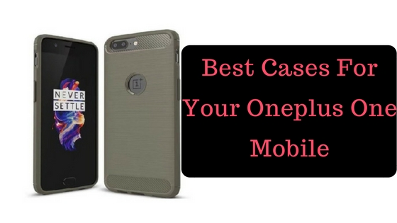 Best Cases For Your Oneplus One Mobile